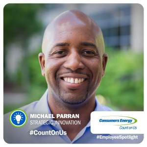 Michael Parran joined Consumers Energy in January 2015. The ability to make a positive impact, the diversity of work and the energy sector in and of itself is what excites him most about his role. When he is not working, he is passionate about mentoring others.  He believes he owes who is today to those who have mentored him. He wishes to pay it forward to others.