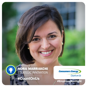 Nora Marrakchi joined Consumers Energy in January 2015. She enjoys challenging the status quo and empowering others to think outside the box to better serve our customers. Away from work, Marrakchi is passionate about advancing education in underdeveloped countries. Growing up in North Africa, her efforts have been focused on the impacts of women in education.